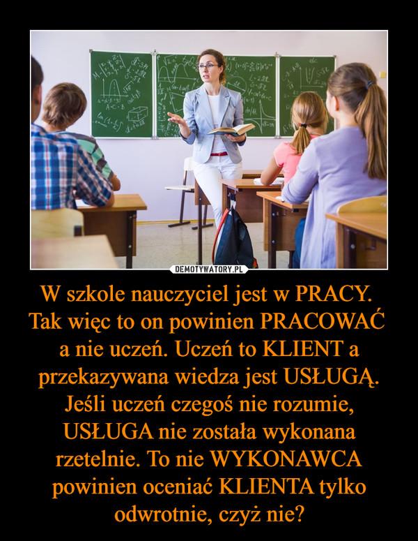 W szkole nauczyciel jest w PRACY.  Tak więc to on powinien PRACOWAĆ  a nie uczeń. Uczeń to KLIENT a przekazywana wiedza jest USŁUGĄ. Jeśli uczeń czegoś nie rozumie, USŁUGA nie została wykonana rzetelnie. To nie WYKONAWCA powinien oceniać KLIENTA tylko odwrotnie, czyż nie?