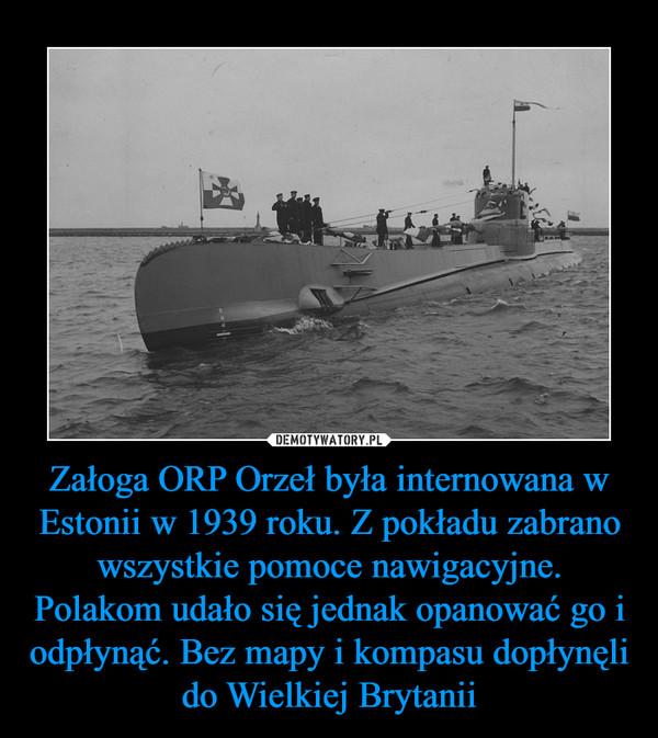 Załoga ORP Orzeł była internowana w Estonii w 1939 roku. Z pokładu zabrano wszystkie pomoce nawigacyjne. Polakom udało się jednak opanować go i odpłynąć. Bez mapy i kompasu dopłynęli do Wielkiej Brytanii –