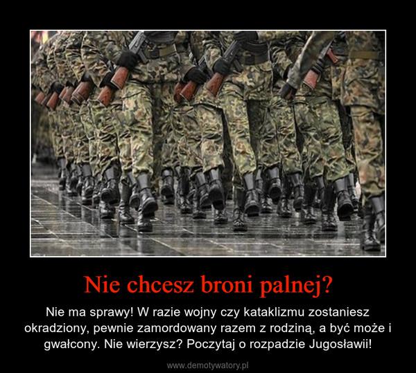 Nie chcesz broni palnej? – Nie ma sprawy! W razie wojny czy kataklizmu zostaniesz okradziony, pewnie zamordowany razem z rodziną, a być może i gwałcony. Nie wierzysz? Poczytaj o rozpadzie Jugosławii!