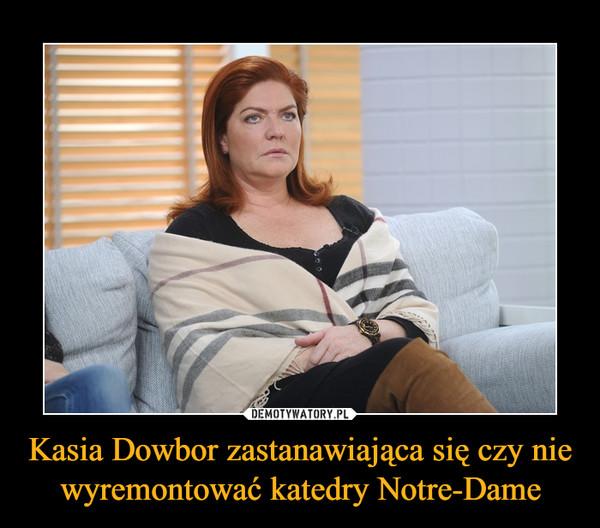 Kasia Dowbor zastanawiająca się czy nie wyremontować katedry Notre-Dame –
