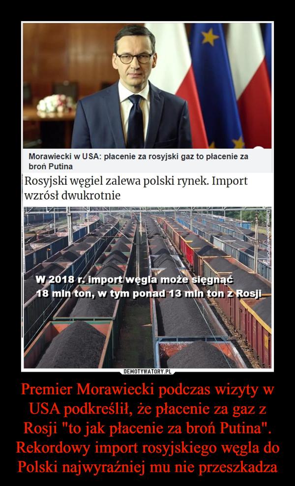 """Premier Morawiecki podczas wizyty w USA podkreślił, że płacenie za gaz z Rosji """"to jak płacenie za broń Putina"""". Rekordowy import rosyjskiego węgla do Polski najwyraźniej mu nie przeszkadza –  Morawiecki w USA: płacenie za rosyjski gaz to płacenie za broń Putina Rosyjski węgiel zalewa polski rynek. Import wzrósł dwukrotnie"""