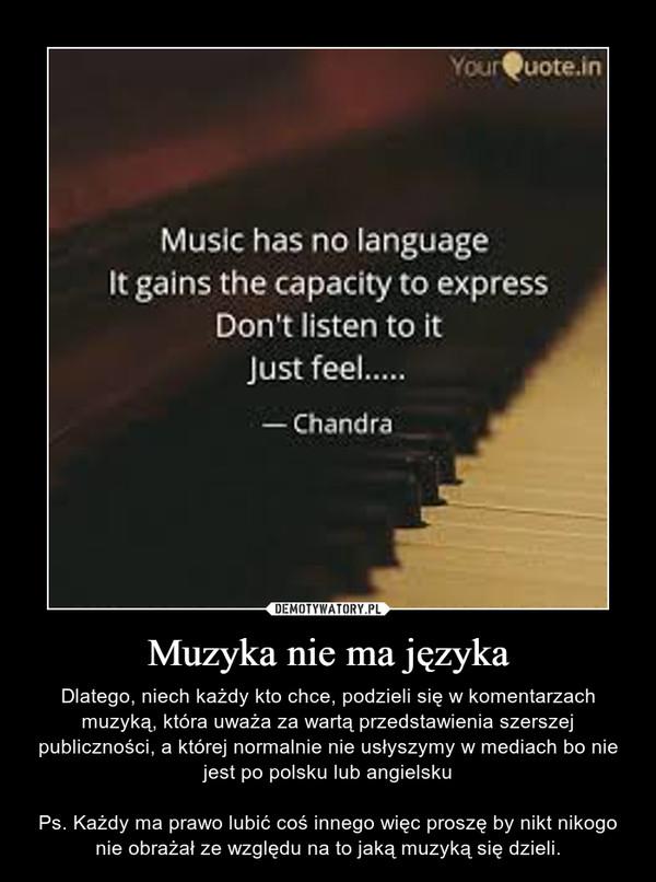 Muzyka nie ma języka – Dlatego, niech każdy kto chce, podzieli się w komentarzach muzyką, która uważa za wartą przedstawienia szerszej publiczności, a której normalnie nie usłyszymy w mediach bo nie jest po polsku lub angielskuPs. Każdy ma prawo lubić coś innego więc proszę by nikt nikogo nie obrażał ze względu na to jaką muzyką się dzieli.