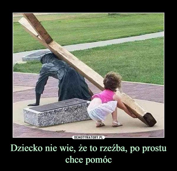 Dziecko nie wie, że to rzeźba, po prostu chce pomóc –