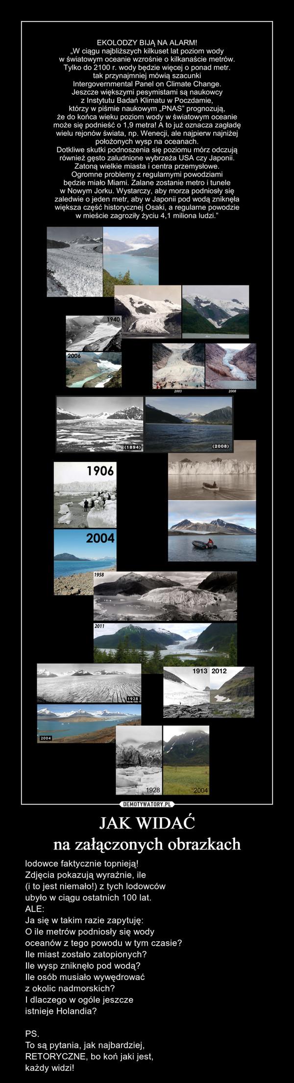 JAK WIDAĆna załączonych obrazkach – lodowce faktycznie topnieją! Zdjęcia pokazują wyraźnie, ile (i to jest niemało!) z tych lodowców ubyło w ciągu ostatnich 100 lat. ALE: Ja się w takim razie zapytuję:O ile metrów podniosły się wody oceanów z tego powodu w tym czasie? Ile miast zostało zatopionych? Ile wysp zniknęło pod wodą?Ile osób musiało wywędrować z okolic nadmorskich? I dlaczego w ogóle jeszcze istnieje Holandia? PS. To są pytania, jak najbardziej, RETORYCZNE, bo koń jaki jest, każdy widzi!
