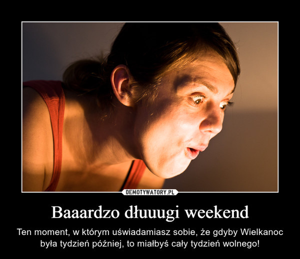 Baaardzo dłuuugi weekend – Ten moment, w którym uświadamiasz sobie, że gdyby Wielkanoc była tydzień później, to miałbyś cały tydzień wolnego!
