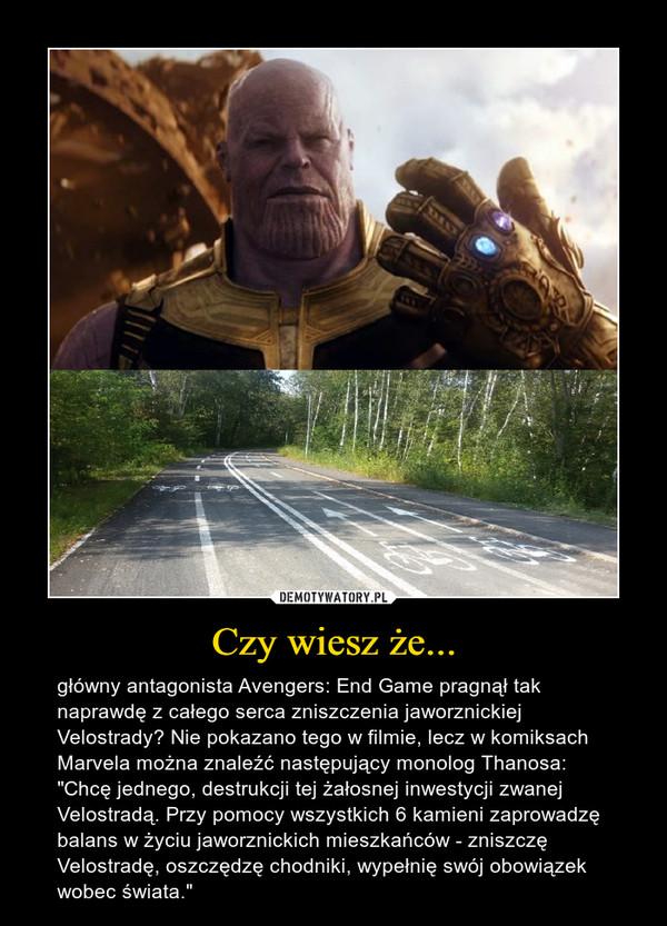 """Czy wiesz że... – główny antagonista Avengers: End Game pragnął tak naprawdę z całego serca zniszczenia jaworznickiej Velostrady? Nie pokazano tego w filmie, lecz w komiksach Marvela można znaleźć następujący monolog Thanosa: """"Chcę jednego, destrukcji tej żałosnej inwestycji zwanej Velostradą. Przy pomocy wszystkich 6 kamieni zaprowadzę balans w życiu jaworznickich mieszkańców - zniszczę Velostradę, oszczędzę chodniki, wypełnię swój obowiązek wobec świata."""""""