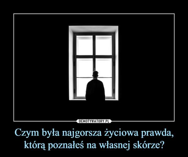 Czym była najgorsza życiowa prawda, którą poznałeś na własnej skórze? –