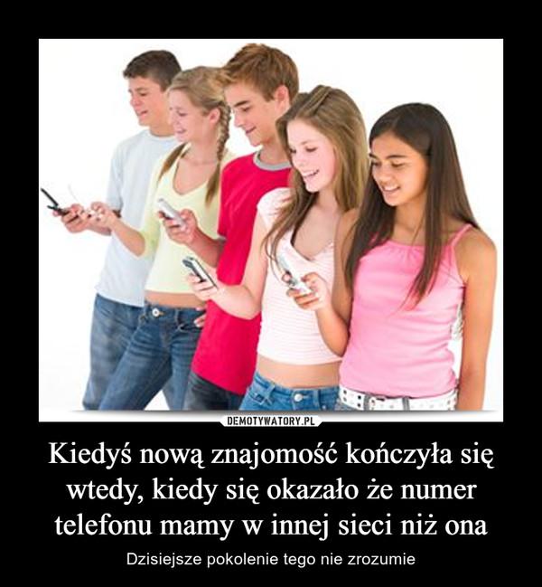 Kiedyś nową znajomość kończyła się wtedy, kiedy się okazało że numer telefonu mamy w innej sieci niż ona – Dzisiejsze pokolenie tego nie zrozumie