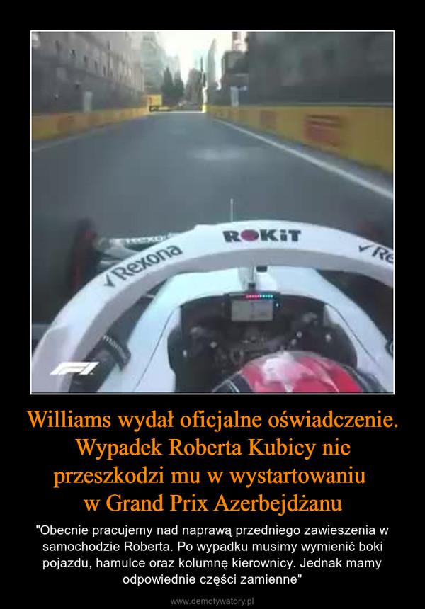 """Williams wydał oficjalne oświadczenie. Wypadek Roberta Kubicy nie przeszkodzi mu w wystartowaniu w Grand Prix Azerbejdżanu – """"Obecnie pracujemy nad naprawą przedniego zawieszenia w samochodzie Roberta. Po wypadku musimy wymienić boki pojazdu, hamulce oraz kolumnę kierownicy. Jednak mamy odpowiednie części zamienne"""""""