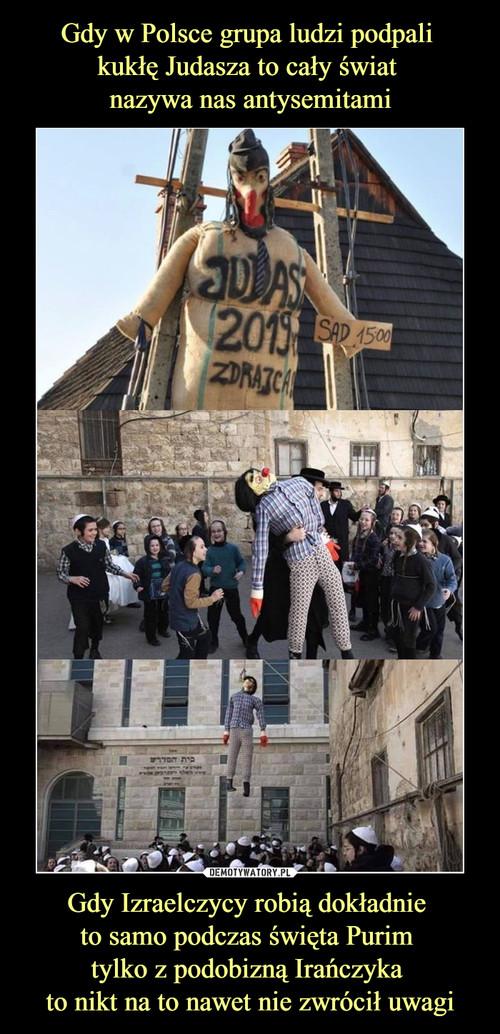 Gdy w Polsce grupa ludzi podpali  kukłę Judasza to cały świat  nazywa nas antysemitami Gdy Izraelczycy robią dokładnie  to samo podczas święta Purim  tylko z podobizną Irańczyka  to nikt na to nawet nie zwrócił uwagi