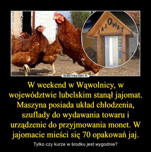 W weekend w Wąwolnicy, w województwie lubelskim stanął jajomat. Maszyna posiada układ chłodzenia, szuflady do wydawania towaru i urządzenie do przyjmowania monet. W jajomacie mieści się 70 opakowań jaj.