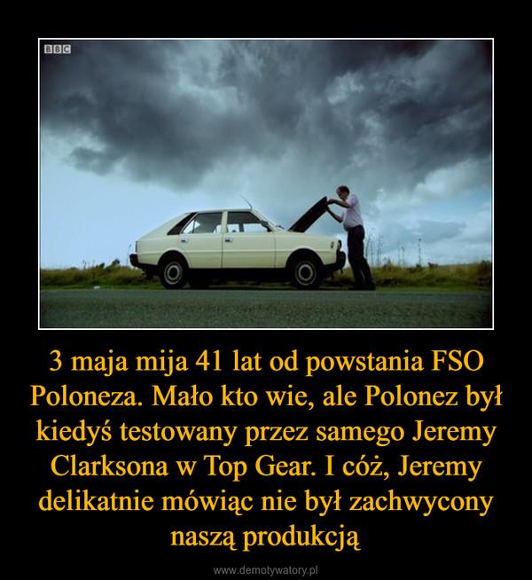 3 maja mija 41 lat od powstania FSO Poloneza. Mało kto wie, ale Polonez był kiedyś testowany przez samego Jeremy Clarksona w Top Gear. I cóż, Jeremy delikatnie mówiąc nie był zachwycony naszą produkcją –