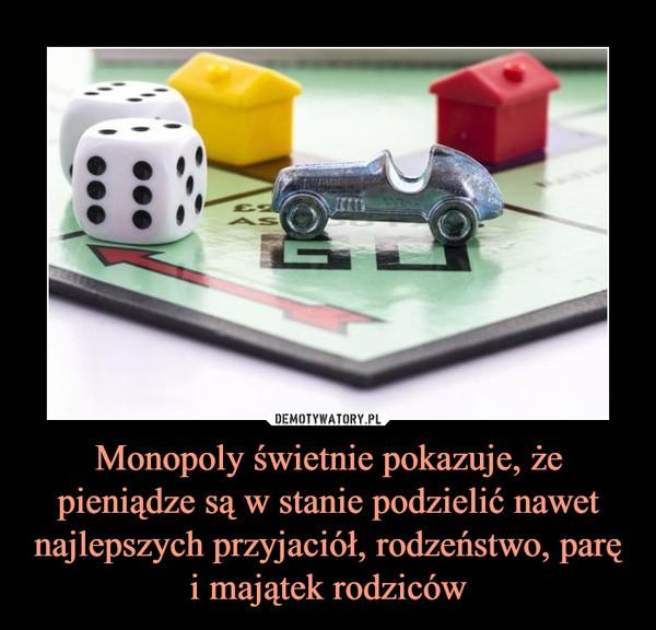 Monopoly świetnie pokazuje, że pieniądze są w stanie podzielić nawet najlepszych przyjaciół, rodzeństwo, parę i majątek rodziców –