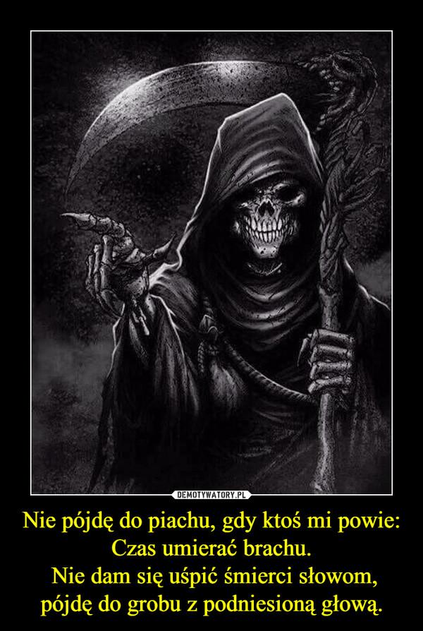Nie pójdę do piachu, gdy ktoś mi powie: Czas umierać brachu. Nie dam się uśpić śmierci słowom, pójdę do grobu z podniesioną głową. –