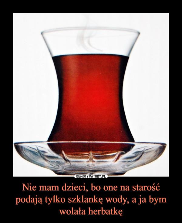 Nie mam dzieci, bo one na starość podają tylko szklankę wody, a ja bym wolała herbatkę –