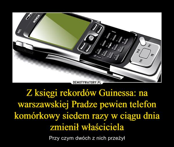 Z księgi rekordów Guinessa: na warszawskiej Pradze pewien telefon komórkowy siedem razy w ciągu dnia zmienił właściciela – Przy czym dwóch z nich przeżył