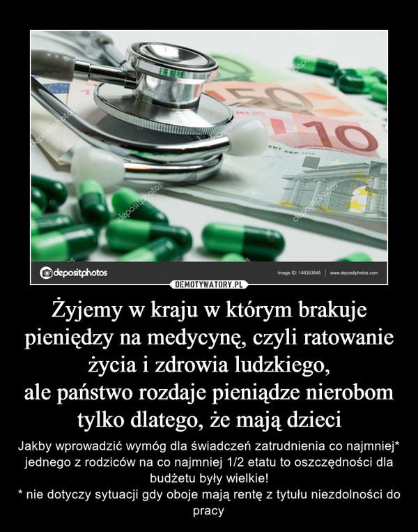 Żyjemy w kraju w którym brakuje pieniędzy na medycynę, czyli ratowanie życia i zdrowia ludzkiego,ale państwo rozdaje pieniądze nierobom tylko dlatego, że mają dzieci – Jakby wprowadzić wymóg dla świadczeń zatrudnienia co najmniej* jednego z rodziców na co najmniej 1/2 etatu to oszczędności dla budżetu były wielkie!* nie dotyczy sytuacji gdy oboje mają rentę z tytułu niezdolności do pracy