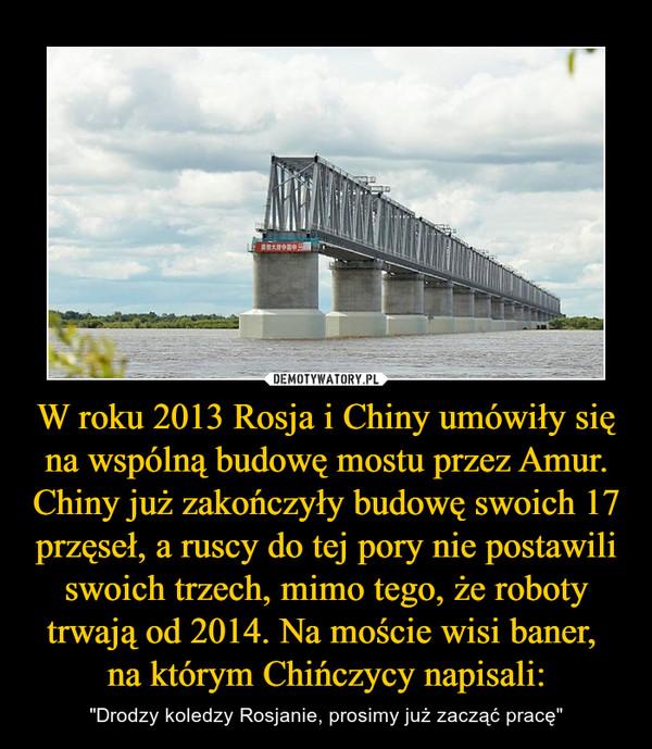 """W roku 2013 Rosja i Chiny umówiły się na wspólną budowę mostu przez Amur. Chiny już zakończyły budowę swoich 17 przęseł, a ruscy do tej pory nie postawili swoich trzech, mimo tego, że roboty trwają od 2014. Na moście wisi baner, na którym Chińczycy napisali: – """"Drodzy koledzy Rosjanie, prosimy już zacząć pracę"""""""