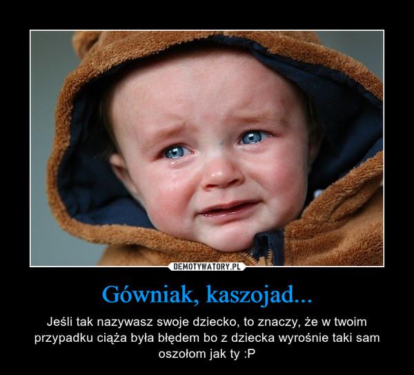Gówniak, kaszojad... – Jeśli tak nazywasz swoje dziecko, to znaczy, że w twoim przypadku ciąża była błędem bo z dziecka wyrośnie taki sam oszołom jak ty :P