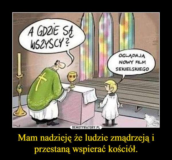 Mam nadzieję że ludzie zmądrzeją i przestaną wspierać kościół. –