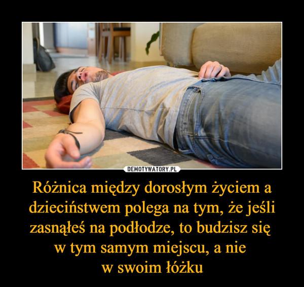 Różnica między dorosłym życiem a dzieciństwem polega na tym, że jeśli zasnąłeś na podłodze, to budzisz się w tym samym miejscu, a nie w swoim łóżku –