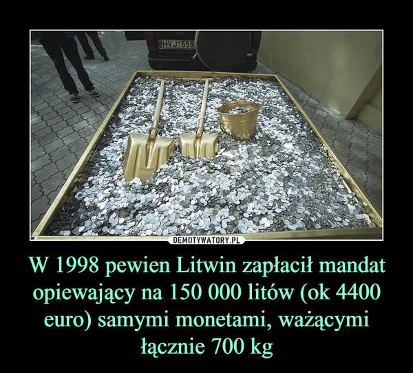 W 1998 pewien Litwin zapłacił mandat opiewający na 150 000 litów (ok 4400 euro) samymi monetami, ważącymi łącznie 700 kg –