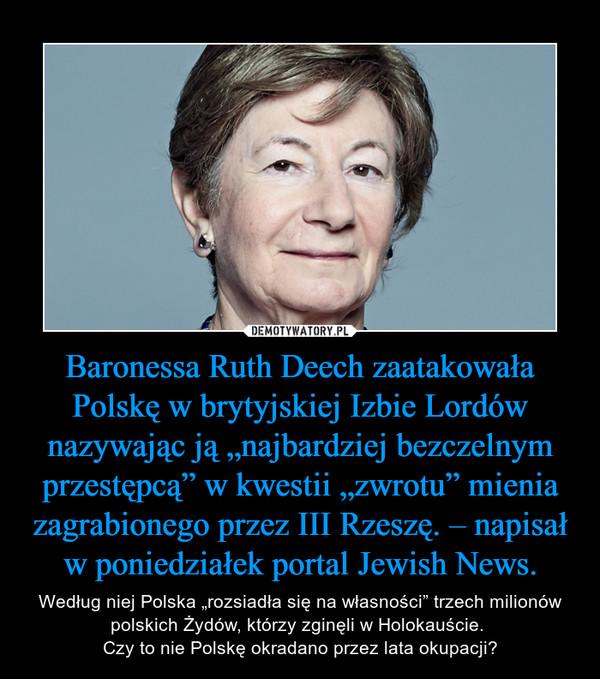 """Baronessa Ruth Deech zaatakowała Polskę w brytyjskiej Izbie Lordów nazywając ją """"najbardziej bezczelnym przestępcą"""" w kwestii """"zwrotu"""" mienia zagrabionego przez III Rzeszę. – napisał w poniedziałek portal Jewish News. – Według niej Polska """"rozsiadła się na własności"""" trzech milionów polskich Żydów, którzy zginęli w Holokauście. Czy to nie Polskę okradano przez lata okupacji?"""
