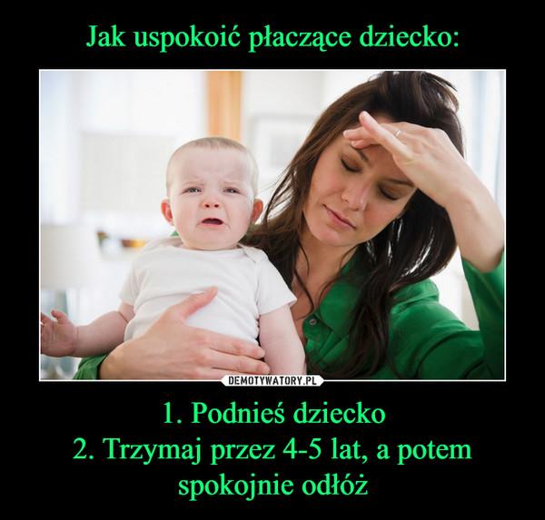 1. Podnieś dziecko2. Trzymaj przez 4-5 lat, a potem spokojnie odłóż –