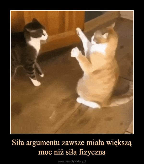 Siła argumentu zawsze miała większą moc niż siła fizyczna –