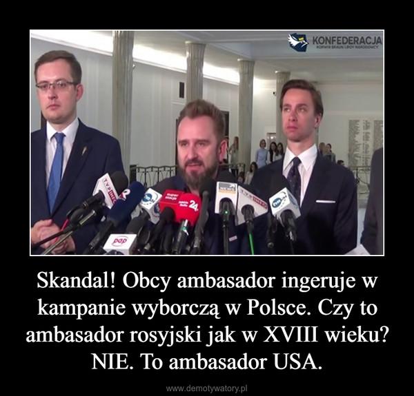 Skandal! Obcy ambasador ingeruje w kampanie wyborczą w Polsce. Czy to ambasador rosyjski jak w XVIII wieku? NIE. To ambasador USA. –