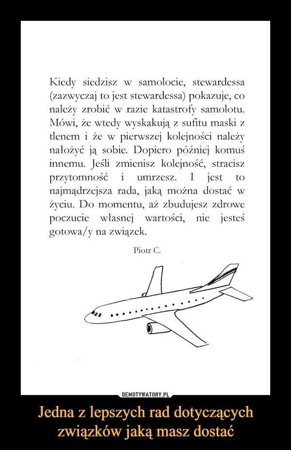 Jedna z lepszych rad dotyczących związków jaką masz dostać –  Kiedy siedzisz w samolocie, stewardessa (zazwyczaj to jest stewardessa) pokazuje, co należy zrobić w razie katastrofy samolotu. Mówi, że wtedy wyskakują z sufitu maski z tlenem i że w pierwszej kolejności należy nałożyć ją sobie. Dopiero później komuś innemu. Jeśli zmienisz kolejność, stracisz przytomność i umrzesz. I jest to najmądrzejsza rada, jaką można dostać w życiu. Do momentu, aż zbudujesz zdrowe poczucie własnej wartości, nie jesteś gotowa/y na związek. Piotr C.