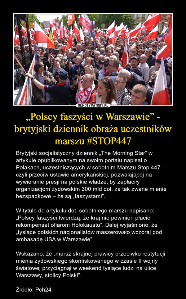 """""""Polscy faszyści w Warszawie"""" - brytyjski dziennik obraża uczestników marszu #STOP447 – Brytyjski socjalistyczny dziennik """"The Morning Star"""" w artykule opublikowanym na swoim portalu napisał o Polakach, uczestniczących w sobotnim Marszu Stop 447 - czyli przeciw ustawie amerykańskiej, pozwalającej na wywieranie presji na polskie władze, by zapłaciły organizacjom żydowskim 300 mld dol. za tak zwane mienie bezspadkowe – że są """"faszystami"""".W tytule do artykułu dot. sobotniego marszu napisano: """"Polscy faszyści twierdzą, że kraj nie powinien płacić rekompensat ofiarom Holokaustu"""". Dalej wyjaśniono, że """"tysiące polskich nacjonalistów maszerowało wczoraj pod ambasadę USA w Warszawie"""".Wskazano, że """"marsz skrajnej prawicy przeciwko restytucji mienia żydowskiego skonfiskowanego w czasie II wojny światowej przyciągnął w weekend tysiące ludzi na ulice Warszawy, stolicy Polski"""".Źródło: Pch24"""