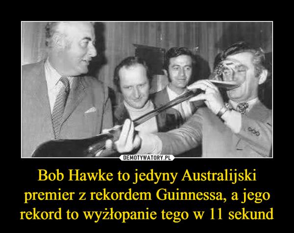 Bob Hawke to jedyny Australijski premier z rekordem Guinnessa, a jego rekord to wyżłopanie tego w 11 sekund –