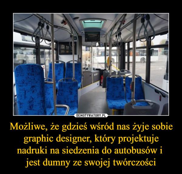 Możliwe, że gdzieś wśród nas żyje sobie graphic designer, który projektuje nadruki na siedzenia do autobusów i jest dumny ze swojej twórczości –