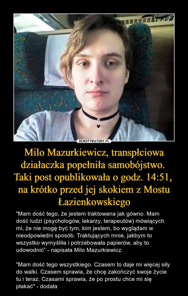 """Milo Mazurkiewicz, transpłciowa działaczka popełniła samobójstwo. Taki post opublikowała o godz. 14:51, na krótko przed jej skokiem z Mostu Łazienkowskiego – """"Mam dość tego, że jestem traktowana jak gówno. Mam dość ludzi (psychologów, lekarzy, terapeutów) mówiących mi, że nie mogę być tym, kim jestem, bo wyglądam w nieodpowiedni sposób. Traktujących mnie, jakbym to wszystko wymyśliła i potrzebowała papierów, aby to udowodnić"""" - napisała Milo Mazurkiewicz.""""Mam dość tego wszystkiego. Czasem to daje mi więcej siły do walki. Czasem sprawia, że chcę zakończyć swoje życie tu i teraz. Czasami sprawia, że po prostu chce mi się płakać"""" - dodała"""