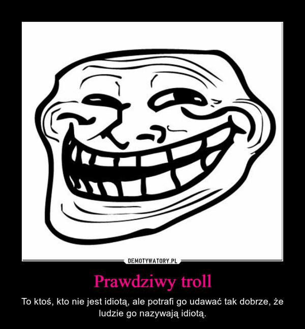 Prawdziwy troll – To ktoś, kto nie jest idiotą, ale potrafi go udawać tak dobrze, że ludzie go nazywają idiotą.