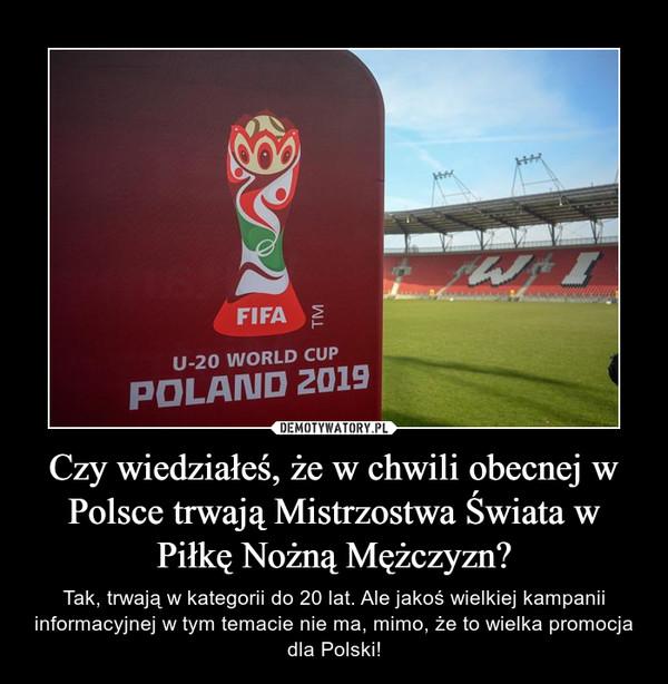 Czy wiedziałeś, że w chwili obecnej w Polsce trwają Mistrzostwa Świata w Piłkę Nożną Mężczyzn? – Tak, trwają w kategorii do 20 lat. Ale jakoś wielkiej kampanii informacyjnej w tym temacie nie ma, mimo, że to wielka promocja dla Polski!