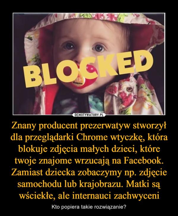 Znany producent prezerwatyw stworzył dla przeglądarki Chrome wtyczkę, która blokuje zdjęcia małych dzieci, które twoje znajome wrzucają na Facebook. Zamiast dziecka zobaczymy np. zdjęcie samochodu lub krajobrazu. Matki są wściekłe, ale internauci zachwyceni – Kto popiera takie rozwiązanie?