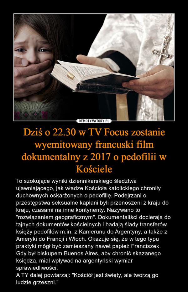 """Dziś o 22.30 w TV Focus zostanie wyemitowany francuski film dokumentalny z 2017 o pedofilii w Kościele – To szokujące wyniki dziennikarskiego śledztwa ujawniającego, jak władze Kościoła katolickiego chroniły duchownych oskarżonych o pedofilię. Podejrzani o przestępstwa seksualne kapłani byli przenoszeni z kraju do kraju, czasami na inne kontynenty. Nazywano to """"rozwiązaniem geograficznym"""". Dokumentaliści docierają do tajnych dokumentów kościelnych i badają ślady transferów księży pedofilów m.in. z Kamerunu do Argentyny, a także z Ameryki do Francji i Włoch. Okazuje się, że w tego typu praktyki mógł być zamieszany nawet papież Franciszek. Gdy był biskupem Buenos Aires, aby chronić skazanego księdza, miał wpływać na argentyński wymiar sprawiedliwości.A TY dalej powtarzaj: """"Kościół jest święty, ale tworzą go ludzie grzeszni."""""""