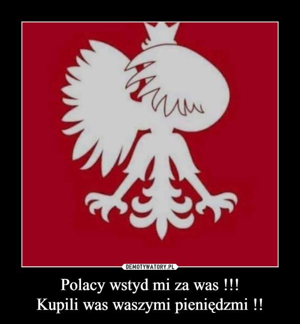 Polacy wstyd mi za was !!!Kupili was waszymi pieniędzmi !! –