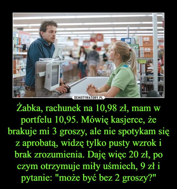 """Żabka, rachunek na 10,98 zł, mam w portfelu 10,95. Mówię kasjerce, że brakuje mi 3 groszy, ale nie spotykam się z aprobatą, widzę tylko pusty wzrok i brak zrozumienia. Daję więc 20 zł, po czym otrzymuje miły uśmiech, 9 zł i pytanie: """"może być bez 2 groszy?"""" –"""