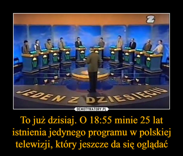 To już dzisiaj. O 18:55 minie 25 lat istnienia jedynego programu w polskiej telewizji, który jeszcze da się oglądać –