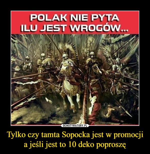 Tylko czy tamta Sopocka jest w promocji a jeśli jest to 10 deko poproszę –