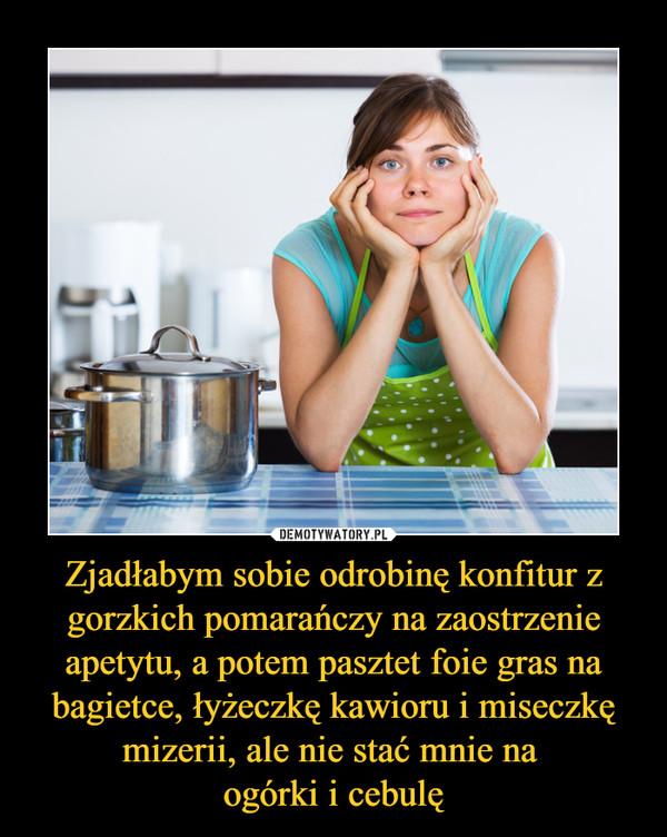 Zjadłabym sobie odrobinę konfitur z gorzkich pomarańczy na zaostrzenie apetytu, a potem pasztet foie gras na bagietce, łyżeczkę kawioru i miseczkę mizerii, ale nie stać mnie na ogórki i cebulę –