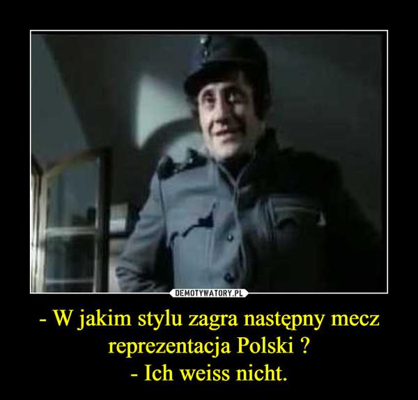 - W jakim stylu zagra następny mecz reprezentacja Polski ?- Ich weiss nicht. –