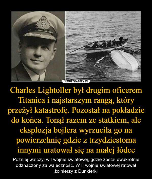 Charles Lightoller był drugim oficerem Titanica i najstarszym rangą, który przeżył katastrofę. Pozostał na pokładzie do końca. Tonął razem ze statkiem, ale eksplozja bojlera wyrzuciła go na powierzchnię gdzie z trzydziestoma innymi uratował się na małej łódce – Później walczył w I wojnie światowej, gdzie został dwukrotnie odznaczony za waleczność. W II wojnie światowej ratował żołnierzy z Dunkierki