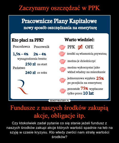 Zaczynamy oszczędzać w PPK Fundusze z naszych środków zakupią akcje, obligacje itp.