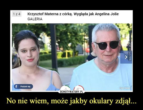 No nie wiem, może jakby okulary zdjął... –  Krzysztof Materna z córką. Wygląda jak Angelina JolieGALERIA