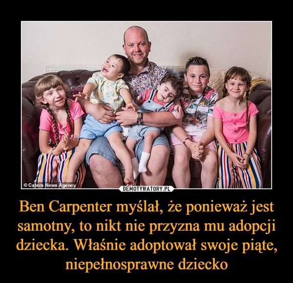 Ben Carpenter myślał, że ponieważ jest samotny, to nikt nie przyzna mu adopcji dziecka. Właśnie adoptował swoje piąte, niepełnosprawne dziecko –