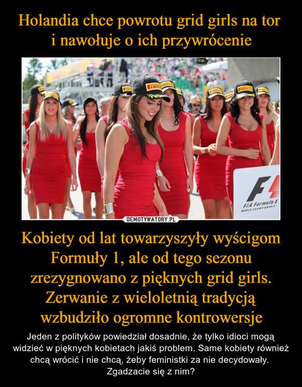 Kobiety od lat towarzyszyły wyścigom Formuły 1, ale od tego sezonu zrezygnowano z pięknych grid girls. Zerwanie z wieloletnią tradycją wzbudziło ogromne kontrowersje – Jeden z polityków powiedział dosadnie, że tylko idioci mogą widzieć w pięknych kobietach jakiś problem. Same kobiety również chcą wrócić i nie chcą, żeby feministki za nie decydowały. Zgadzacie się z nim?